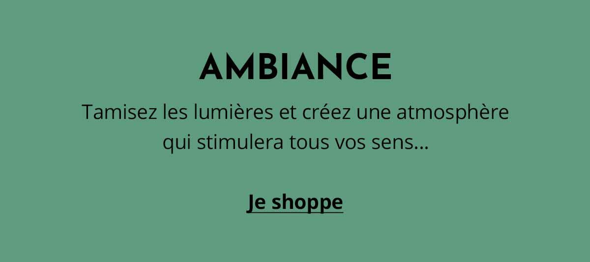 AMBIANCE - Tamisez les lumières et créez une atmosphère qui stimulera tous vos sens...